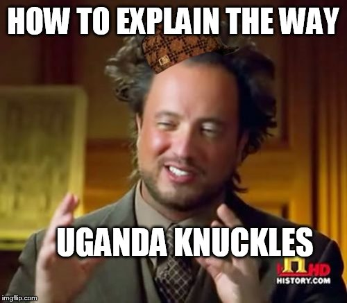 Ancient Aliens Meme | HOW TO EXPLAIN THE WAY UGANDA KNUCKLES | image tagged in memes,ancient aliens,scumbag | made w/ Imgflip meme maker