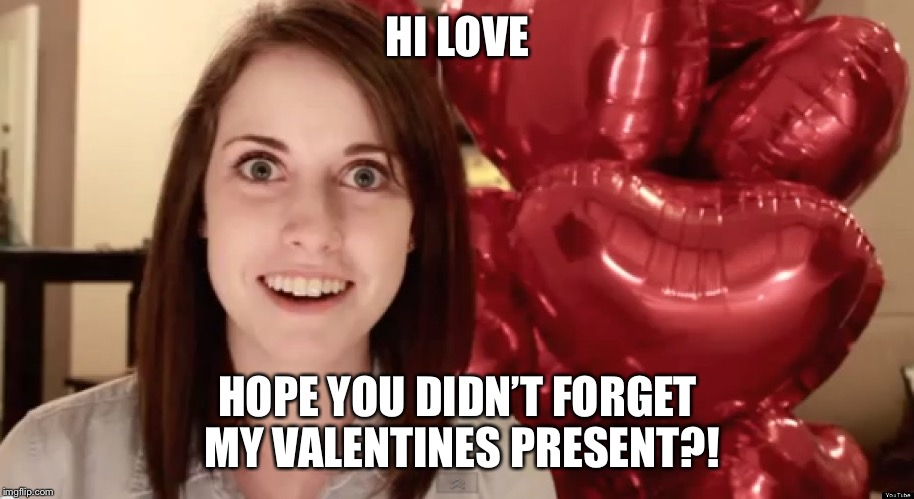 Overly Attached Valentine | HI LOVE HOPE YOU DIDN'T FORGET MY VALENTINES PRESENT?! | image tagged in overly attached valentine | made w/ Imgflip meme maker