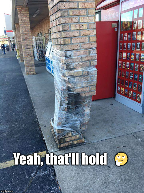 It's Gonna Collapse. | Yeah, that'll hold    | image tagged in bad construction,collapse,bad repair,construction fail | made w/ Imgflip meme maker