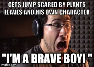 GETS JUMP SCARED BY PLANTS LEAVES AND HIS OWN CHARACTER ''I'M A BRAVE BOY! '' | image tagged in markiplier | made w/ Imgflip meme maker