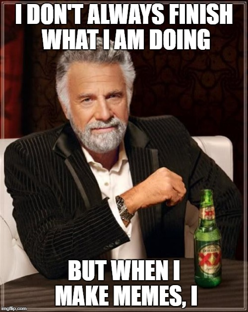 The Most Interesting Man In The World Meme | I DON'T ALWAYS FINISH WHAT I AM DOING BUT WHEN I MAKE MEMES, I | image tagged in memes,the most interesting man in the world | made w/ Imgflip meme maker
