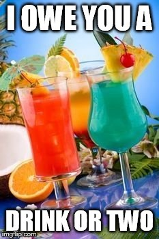 tropical drinks  | I OWE YOU A DRINK OR TWO | image tagged in tropical drinks | made w/ Imgflip meme maker