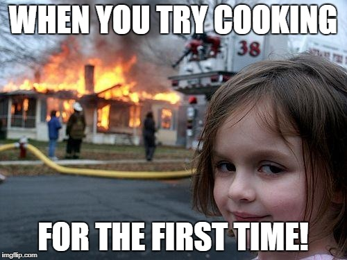 Disaster Girl Meme | WHEN YOU TRY COOKING FOR THE FIRST TIME! | image tagged in memes,disaster girl | made w/ Imgflip meme maker