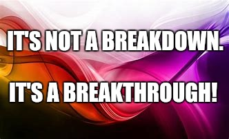 Perspective | IT'S NOT A BREAKDOWN. IT'S A BREAKTHROUGH! | image tagged in breakdown,ptsd,worried,worry,crazy,perspective | made w/ Imgflip meme maker