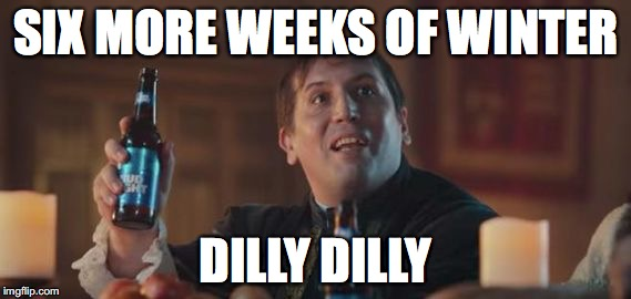 Dilly Dilly  | SIX MORE WEEKS OF WINTER DILLY DILLY | image tagged in dilly dilly | made w/ Imgflip meme maker