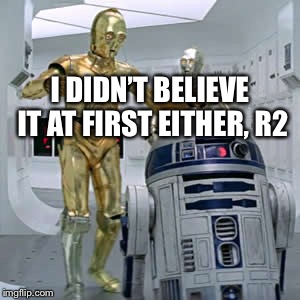 I DIDN'T BELIEVE IT AT FIRST EITHER, R2 | made w/ Imgflip meme maker