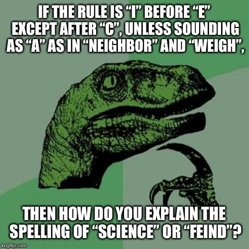 "Philosoraptor Meme | IF THE RULE IS ""I"" BEFORE ""E"" EXCEPT AFTER ""C"", UNLESS SOUNDING AS ""A"" AS IN ""NEIGHBOR"" AND ""WEIGH"", THEN HOW DO YOU EXPLAIN THE SPELLING OF 