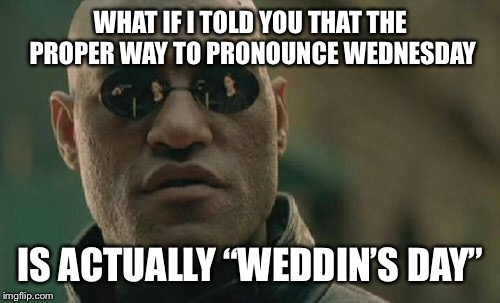 "Matrix Morpheus Meme | WHAT IF I TOLD YOU THAT THE PROPER WAY TO PRONOUNCE WEDNESDAY IS ACTUALLY ""WEDDIN'S DAY"" 