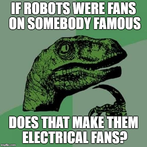Philosoraptor Meme | IF ROBOTS WERE FANS ON SOMEBODY FAMOUS DOES THAT MAKE THEM ELECTRICAL FANS? | image tagged in memes,philosoraptor | made w/ Imgflip meme maker