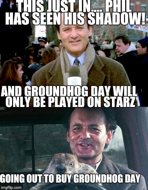 B\c my broke ass can't afford starz or streaming, I'll have to risk my life in a snow storm to uphold cherished family rituals.  | THIS JUST IN.... PHIL HAS SEEN HIS SHADOW! AND GROUNDHOG DAY WILL ONLY BE PLAYED ON STARZ GOING OUT TO BUY GROUNDHOG DAY | image tagged in groundhog day,first world problems | made w/ Imgflip meme maker