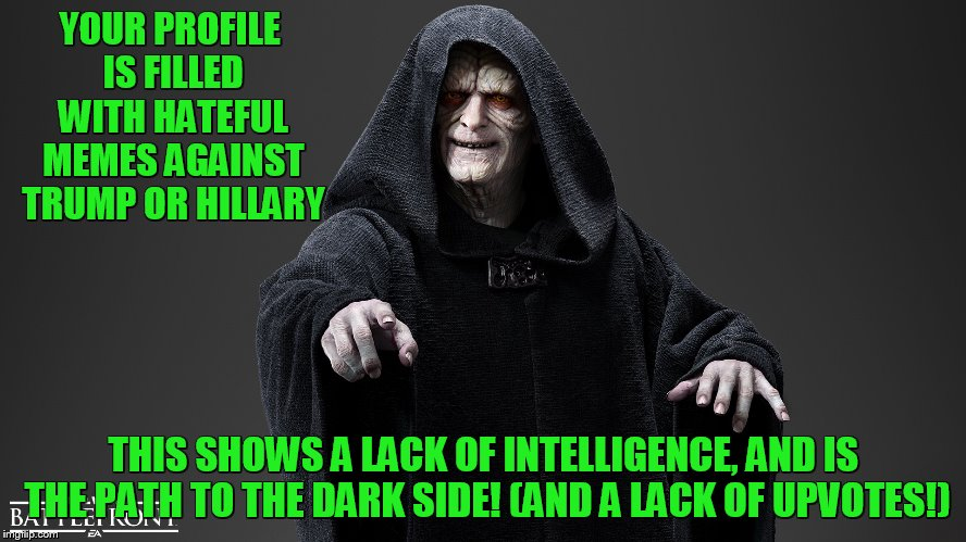 show some imagination....... | YOUR PROFILE IS FILLED WITH HATEFUL MEMES AGAINST TRUMP OR HILLARY THIS SHOWS A LACK OF INTELLIGENCE, AND IS THE PATH TO THE DARK SIDE! (AND | image tagged in the dark side,trump,hillary clinton | made w/ Imgflip meme maker