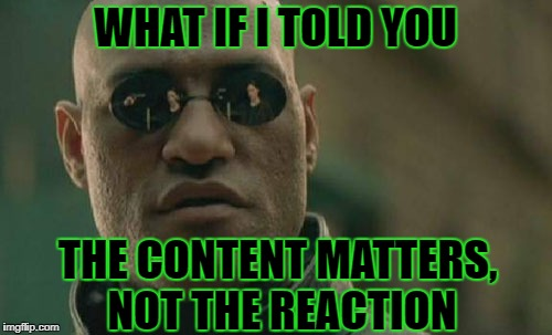 Matrix Morpheus Meme | WHAT IF I TOLD YOU THE CONTENT MATTERS, NOT THE REACTION | image tagged in memes,matrix morpheus | made w/ Imgflip meme maker