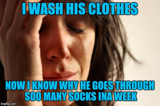 First World Problems Meme | I WASH HIS CLOTHES NOW I KNOW WHY HE GOES THROUGH SOO MANY SOCKS INA WEEK | image tagged in memes,first world problems | made w/ Imgflip meme maker