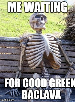 Waiting Skeleton Meme | ME WAITING FOR GOOD GREEK BACLAVA | image tagged in memes,waiting skeleton | made w/ Imgflip meme maker