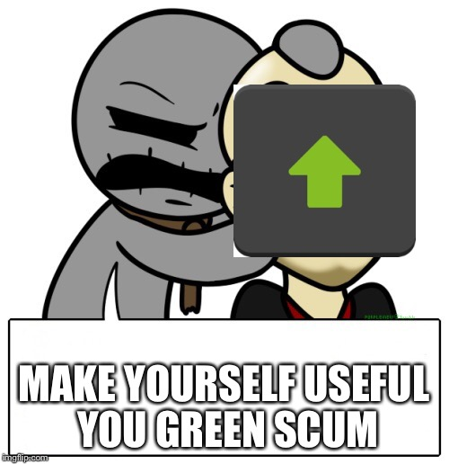 Not sure why I'm laughing at this, but I am | MAKE YOURSELF USEFUL YOU GREEN SCUM | image tagged in egg scum - greed,memes,upvotes | made w/ Imgflip meme maker
