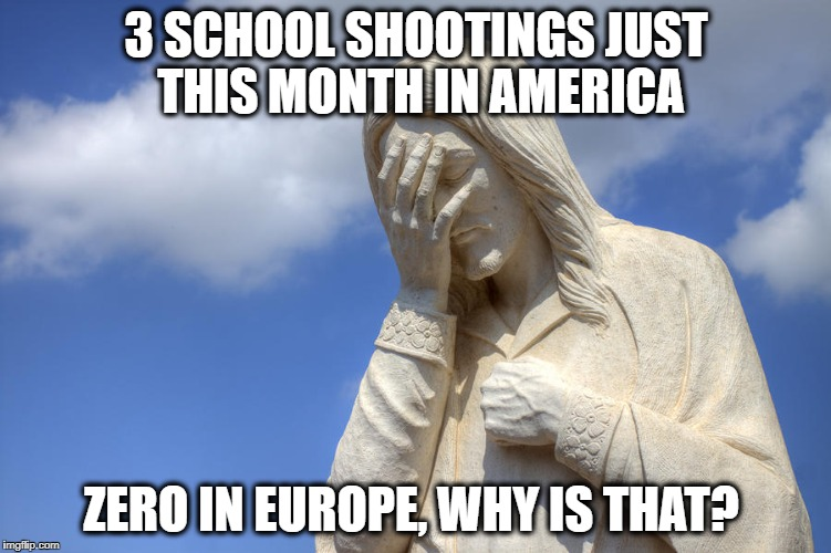 Sad Jesus |  3 SCHOOL SHOOTINGS JUST THIS MONTH IN AMERICA; ZERO IN EUROPE, WHY IS THAT? | image tagged in sad jesus | made w/ Imgflip meme maker