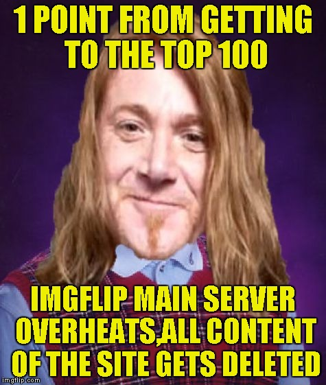 Bad Luck PowerMetalhead | 1 POINT FROM GETTING TO THE TOP 100 IMGFLIP MAIN SERVER OVERHEATS,ALL CONTENT OF THE SITE GETS DELETED | image tagged in bad luck powermetalhead | made w/ Imgflip meme maker