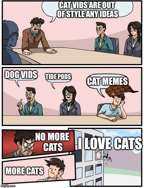 Boardroom Meeting Suggestion Meme | CAT VIDS ARE OUT OF STYLE ANY IDEAS DOG VIDS TIDE PODS CAT MEMES NO MORE CATS MORE CATS I LOVE CATS | image tagged in memes,boardroom meeting suggestion,scumbag | made w/ Imgflip meme maker