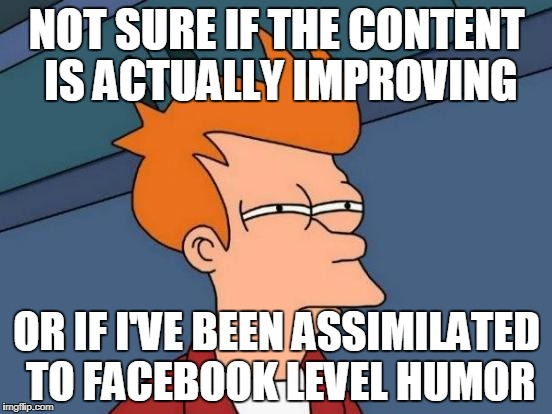 Futurama Fry Meme | NOT SURE IF THE CONTENT IS ACTUALLY IMPROVING OR IF I'VE BEEN ASSIMILATED TO FACEBOOK LEVEL HUMOR | image tagged in memes,futurama fry,AdviceAnimals | made w/ Imgflip meme maker