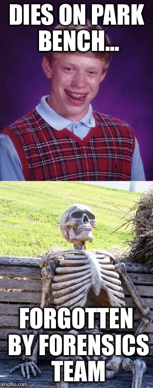 DIES ON PARK BENCH... FORGOTTEN BY FORENSICS TEAM | image tagged in bad luck brian,waiting skeleton,funny,memes,funny memes,dank memes | made w/ Imgflip meme maker