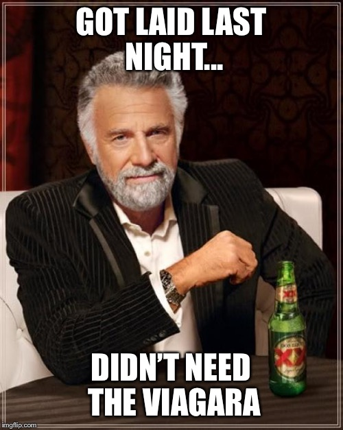 The Most Interesting Man In The World Meme | GOT LAID LAST NIGHT... DIDN'T NEED THE VIAGARA | image tagged in memes,the most interesting man in the world,dank memes,funny memes,funny | made w/ Imgflip meme maker