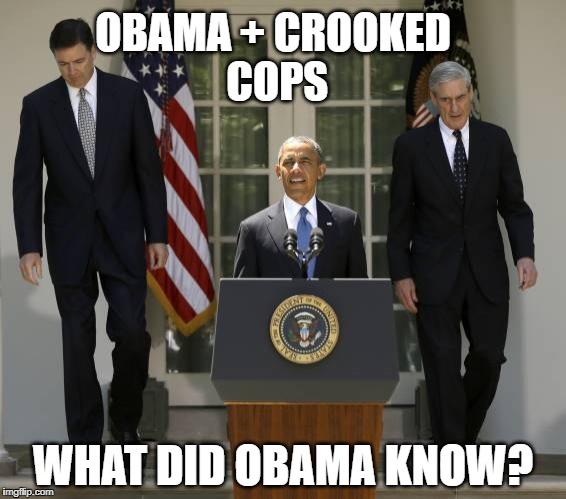 #obamagate | OBAMA + CROOKED COPS WHAT DID OBAMA KNOW? | image tagged in obama | made w/ Imgflip meme maker