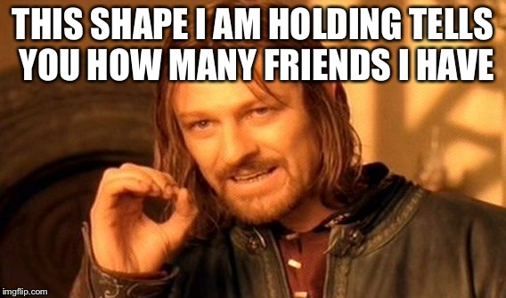 One Does Not Simply Meme | THIS SHAPE I AM HOLDING TELLS YOU HOW MANY FRIENDS I HAVE | image tagged in memes,one does not simply | made w/ Imgflip meme maker