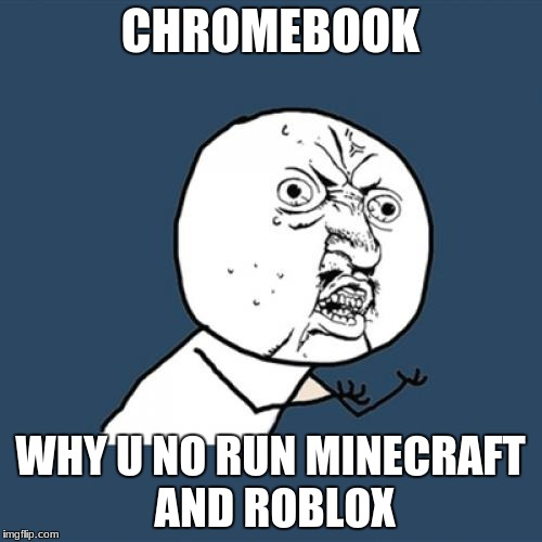 Y U No Meme | CHROMEBOOK WHY U NO RUN MINECRAFT AND ROBLOX | image tagged in memes,y u no | made w/ Imgflip meme maker