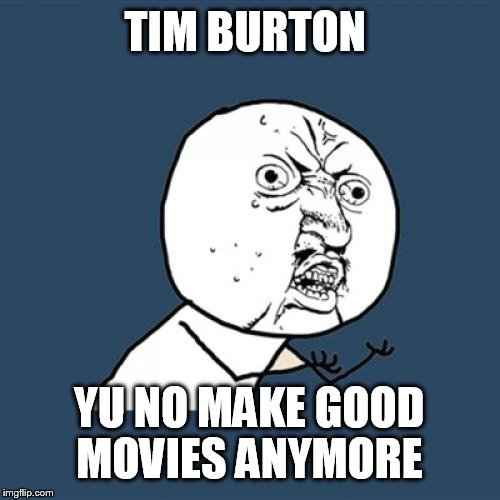Y U No Meme | TIM BURTON YU NO MAKE GOOD MOVIES ANYMORE | image tagged in memes,y u no | made w/ Imgflip meme maker