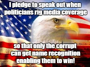 American Flag | I pledge to speak out when politicians rig media coverage so that only the corrupt can get name recognition enabling them to win! | image tagged in american flag,rigged elections,democracy | made w/ Imgflip meme maker