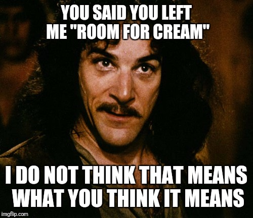 "I still have to pour out coffee to make room for cream |  YOU SAID YOU LEFT ME ""ROOM FOR CREAM""; I DO NOT THINK THAT MEANS WHAT YOU THINK IT MEANS 