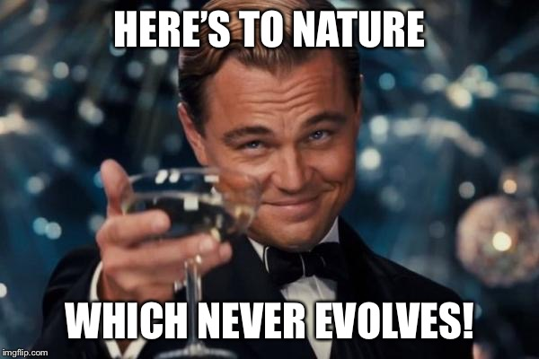 Leonardo Dicaprio Cheers Meme | HERE'S TO NATURE WHICH NEVER EVOLVES! | image tagged in memes,leonardo dicaprio cheers | made w/ Imgflip meme maker