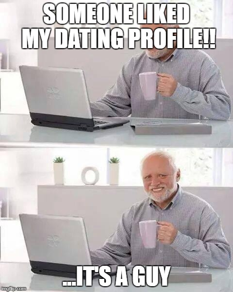 21st Century be like... | SOMEONE LIKED MY DATING PROFILE!! ...IT'S A GUY | image tagged in memes,hide the pain harold,funny,gifs,demotivationals,raydog | made w/ Imgflip meme maker