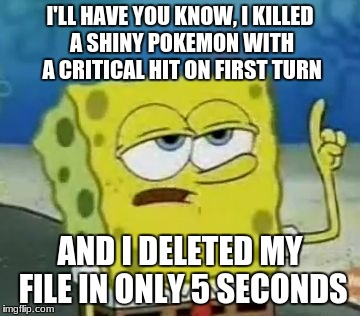 Ill Have You Know Spongebob Meme | I'LL HAVE YOU KNOW, I KILLED A SHINY POKEMON WITH A CRITICAL HIT ON FIRST TURN AND I DELETED MY FILE IN ONLY 5 SECONDS | image tagged in memes,ill have you know spongebob | made w/ Imgflip meme maker
