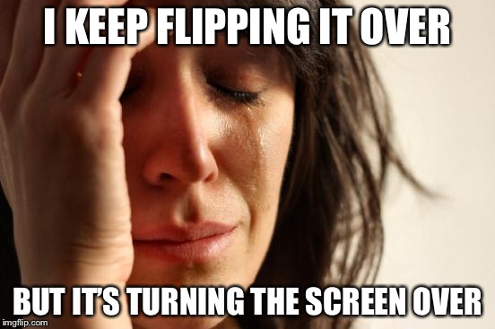 First World Problems Meme | I KEEP FLIPPING IT OVER BUT IT'S TURNING THE SCREEN OVER | image tagged in memes,first world problems | made w/ Imgflip meme maker