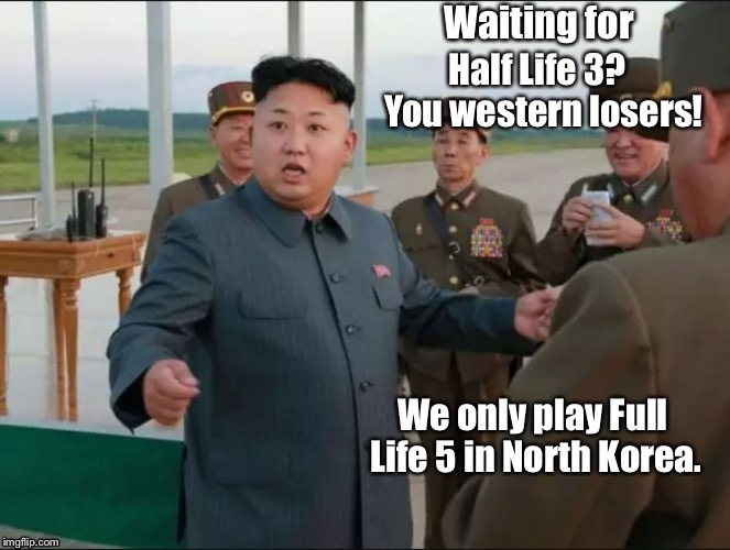 And he is always the only winner at that game! | Waiting for | image tagged in memes,kim jong un,half life 3,north korea,bragging,funny memes | made w/ Imgflip meme maker