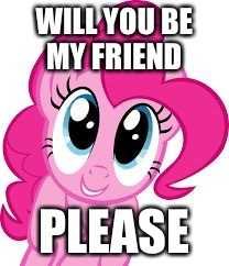 Cute pinkie pie | WILL YOU BE MY FRIEND PLEASE | image tagged in cute pinkie pie | made w/ Imgflip meme maker