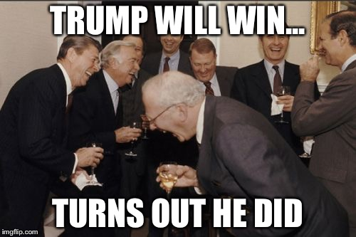 Laughing Men In Suits Meme | TRUMP WILL WIN... TURNS OUT HE DID | image tagged in memes,laughing men in suits | made w/ Imgflip meme maker