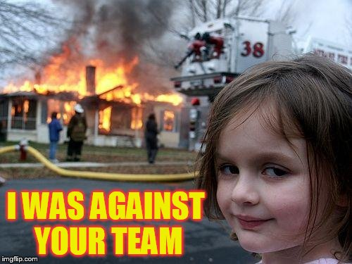 Disaster Girl Meme | I WAS AGAINST YOUR TEAM | image tagged in memes,disaster girl | made w/ Imgflip meme maker