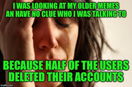 First World Problems Meme | I WAS LOOKING AT MY OLDER MEMES AN HAVE NO CLUE WHO I WAS TALKING TO BECAUSE HALF OF THE USERS DELETED THEIR ACCOUNTS | image tagged in memes,first world problems | made w/ Imgflip meme maker