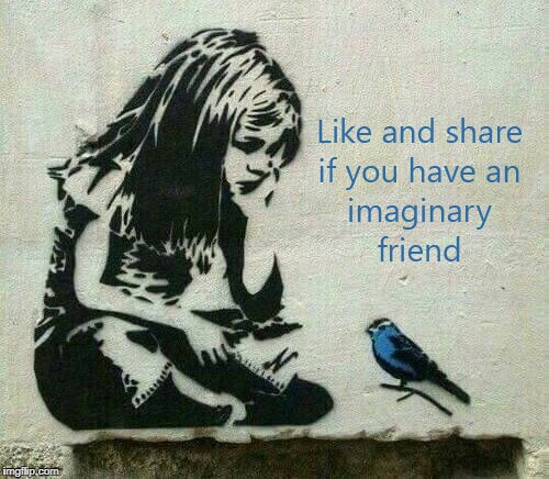 Imaginary Friend | image tagged in bird,friend,imaginary,like,share | made w/ Imgflip meme maker