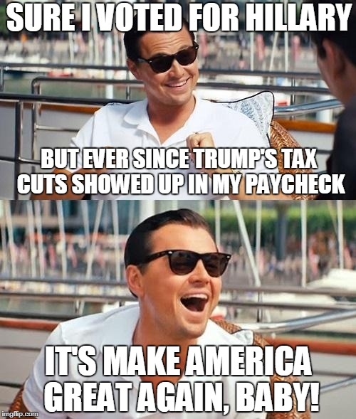 The Bottom Line Trumps Liberalism | SURE I VOTED FOR HILLARY IT'S MAKE AMERICA GREAT AGAIN, BABY! BUT EVER SINCE TRUMP'S TAX CUTS SHOWED UP IN MY PAYCHECK | image tagged in memes,leonardo dicaprio wolf of wall street | made w/ Imgflip meme maker