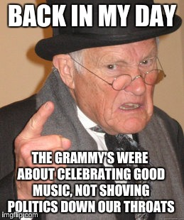 Back In My Day Meme | BACK IN MY DAY THE GRAMMY'S WERE ABOUT CELEBRATING GOOD MUSIC, NOT SHOVING POLITICS DOWN OUR THROATS | image tagged in memes,back in my day,grammys 2018 | made w/ Imgflip meme maker