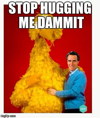 Big Bird And Mitt Romney | STOP HUGGING ME DAMMIT | image tagged in memes,big bird and mitt romney | made w/ Imgflip meme maker