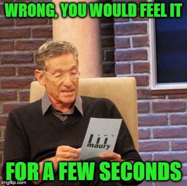 Maury Lie Detector Meme | WRONG, YOU WOULD FEEL IT FOR A FEW SECONDS | image tagged in memes,maury lie detector | made w/ Imgflip meme maker