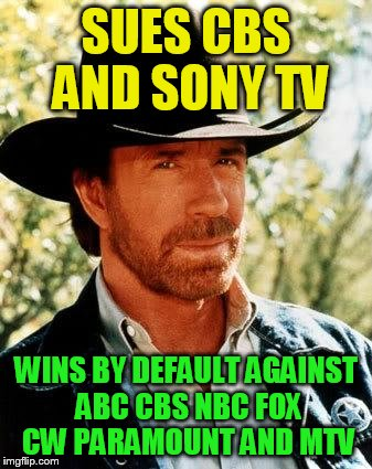 Chuck Norris Meme | SUES CBS AND SONY TV WINS BY DEFAULT AGAINST ABC CBS NBC FOX CW PARAMOUNT AND MTV | image tagged in memes,chuck norris | made w/ Imgflip meme maker