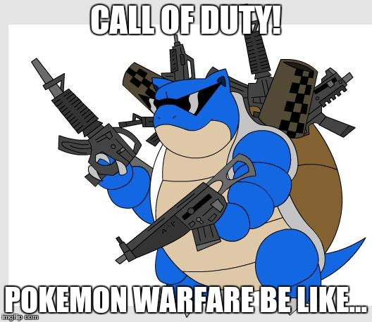 Pokemon in call of duty! | CALL OF DUTY! POKEMON WARFARE BE LIKE... | image tagged in blastoise,call of duty | made w/ Imgflip meme maker