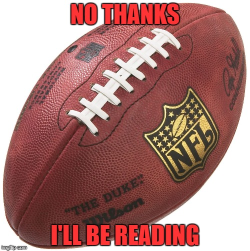 No Thanks I'll Be Reading | NO THANKS I'LL BE READING | image tagged in no thanks,super bowl,football,reading | made w/ Imgflip meme maker