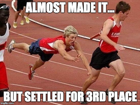 Almost made it... But settled for 3rd place. | ALMOST MADE IT... BUT SETTLED FOR 3RD PLACE | image tagged in running,3rd place,finish line | made w/ Imgflip meme maker