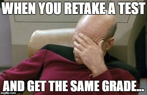 Captain Picard Facepalm Meme | WHEN YOU RETAKE A TEST AND GET THE SAME GRADE... | image tagged in memes,captain picard facepalm | made w/ Imgflip meme maker